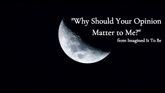 Why Should Your Opinion Matter to Me?